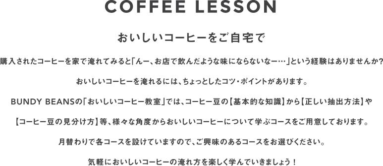 COFFEE LESSON おいしいコーヒーをご自宅で 購入されたコーヒーを家で淹れてみると「んー、お店で飲んだような味にならないなー…」という経験はありませんか? おいしいコーヒーを淹れるには、ちょっとしたコツ・ポイントがあります。 BUNDY BEANSの「おいしいコーヒー教室」では、コーヒー豆の【基本的な知識】から【正しい抽出方法】や 【コーヒー豆の見分け方】等、様々な角度からおいしいコーヒーについて学ぶコースをご用意しております。 月替わりで各コースを設けていますので、ご興味のあるコースをお選びください。 気軽においしいコーヒーの淹れ方を楽しく学んでいきましょう !