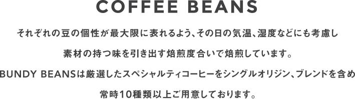 COFFEE BEANS それぞれの豆の個性が最大限に表れるよう、その日の気温、湿度などにも考慮し 素材の持つ味を引き出す焙煎度合いで焙煎しています。 BUNDY BEANSは厳選したスペシャルティコーヒーをシングルオリジン、ブレンドを含め 常時10種類以上ご用意しております。